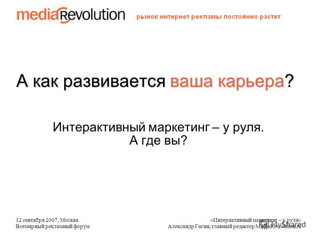 12 сентября 2007, Москва Всемирный рекламный форум «Интерактивный маркетинг – у руля» Александр Гагин, главный редактор MediaRevolution.ru А как развивается ваша карьера? Интерактивный маркетинг – у руля. А где вы?