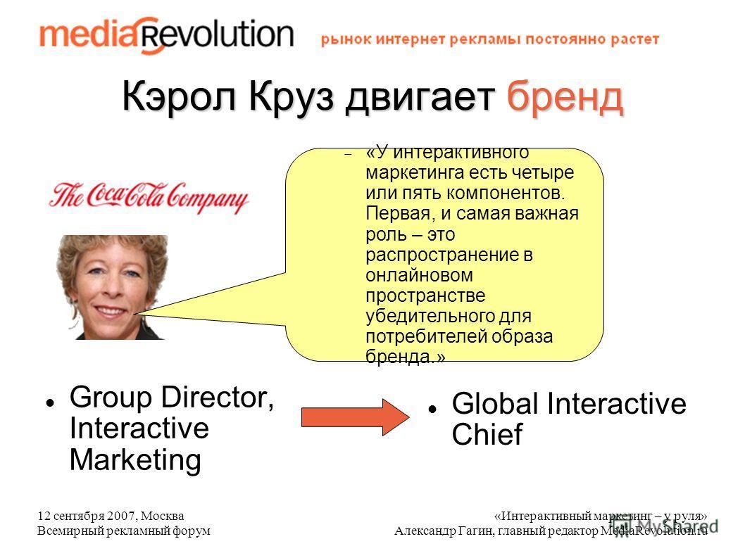 12 сентября 2007, Москва Всемирный рекламный форум «Интерактивный маркетинг – у руля» Александр Гагин, главный редактор MediaRevolution.ru Кэрол Круз двигает бренд Group Director, Interactive Marketing «У интерактивного маркетинга есть четыре или пят