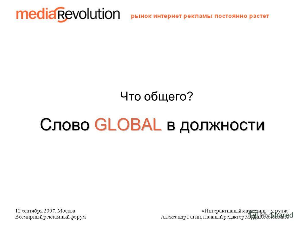 12 сентября 2007, Москва Всемирный рекламный форум «Интерактивный маркетинг – у руля» Александр Гагин, главный редактор MediaRevolution.ru Слово GLOBAL в должности Что общего?