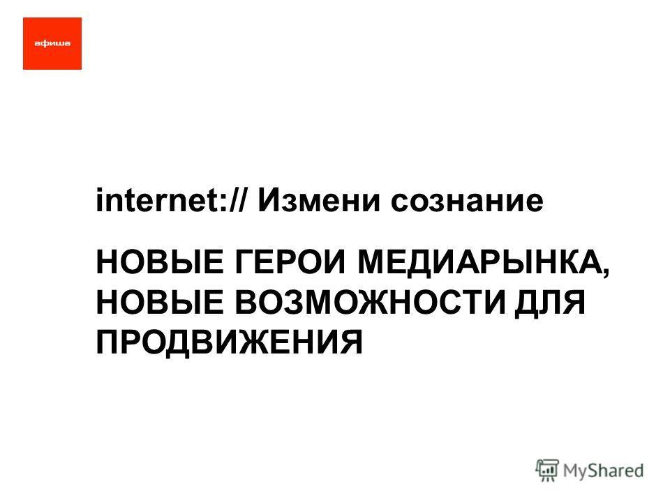 internet:// Измени сознание НОВЫЕ ГЕРОИ МЕДИАРЫНКА, НОВЫЕ ВОЗМОЖНОСТИ ДЛЯ ПРОДВИЖЕНИЯ