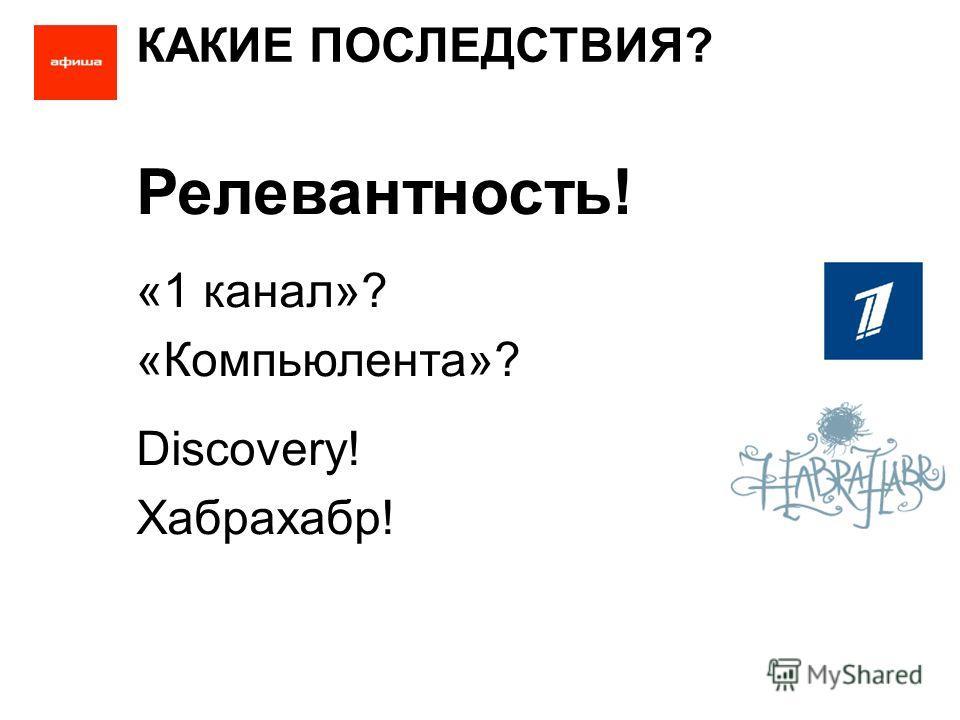 КАКИЕ ПОСЛЕДСТВИЯ? Релевантность! «1 канал»? «Компьюлента»? Discovery! Хабрахабр!