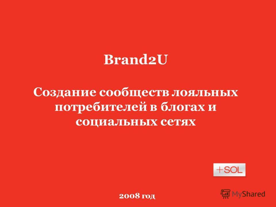 2008 год Brand2U Создание сообществ лояльных потребителей в блогах и социальных сетях