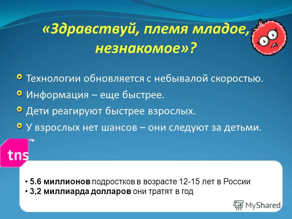«Здравствуй, племя младое, незнакомое»? Технологии обновляется с небывалой скоростью. Информация – еще быстрее. Дети реагируют быстрее взрослых. У взрослых нет шансов – они следуют за детьми. 5.6 миллионов подростков в возрасте 12-15 лет в России 3,2