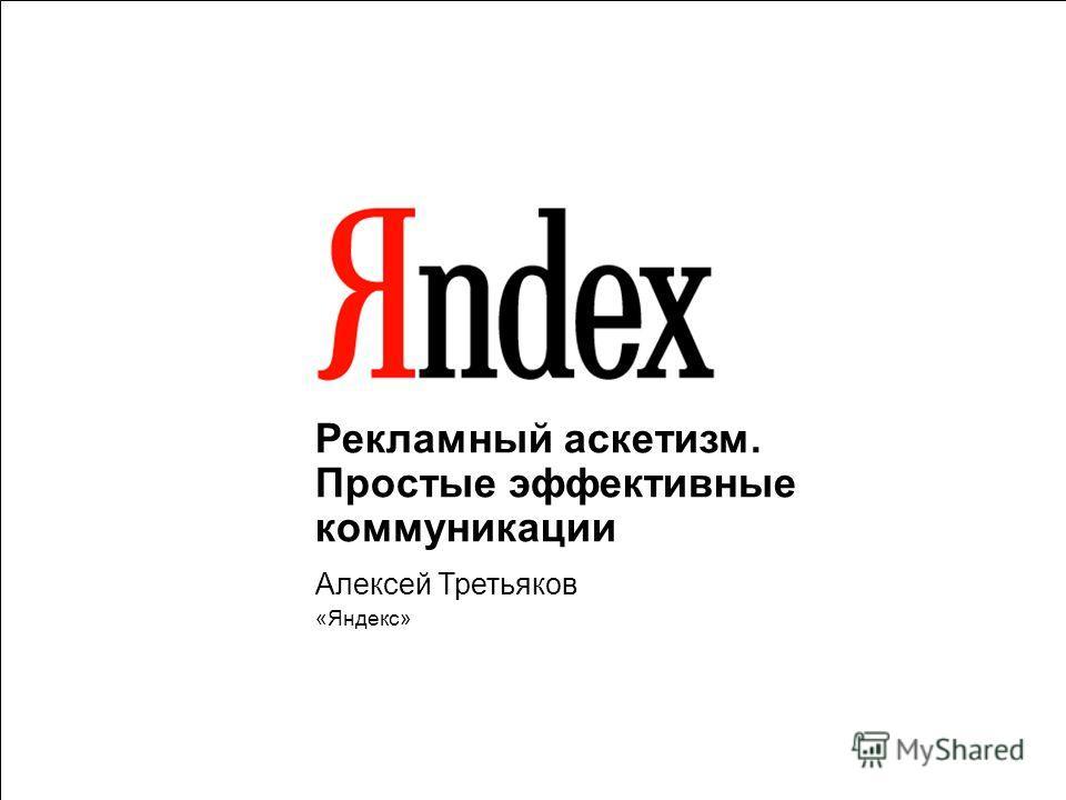 1 Рекламный аскетизм. Простые эффективные коммуникации Алексей Третьяков «Яндекс»