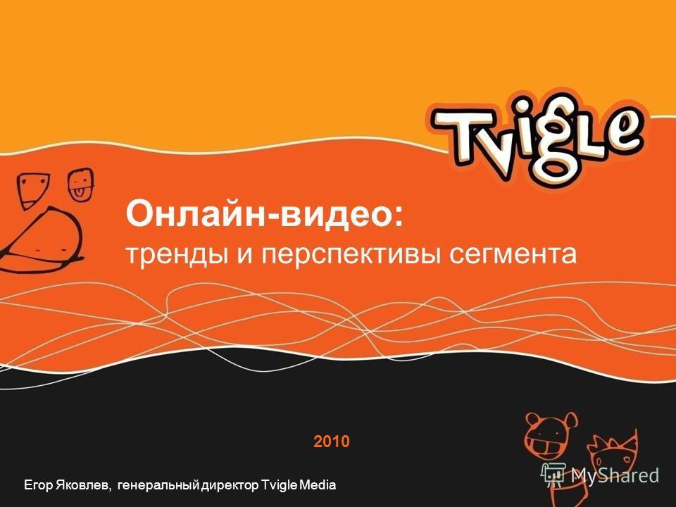 2010 Онлайн-видео: тренды и перспективы сегмента Егор Яковлев, генеральный директор Tvigle Media