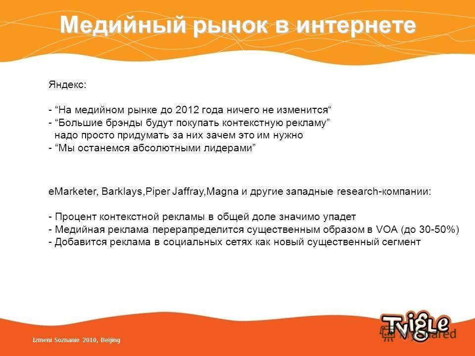 Медийный рынок в интернете Izmeni Soznanie 2010, Beijing Яндекс: - На медийном рынке до 2012 года ничего не изменится - Большие брэнды будут покупать контекстную рекламу надо просто придумать за них зачем это им нужно - Мы останемся абсолютными лидер