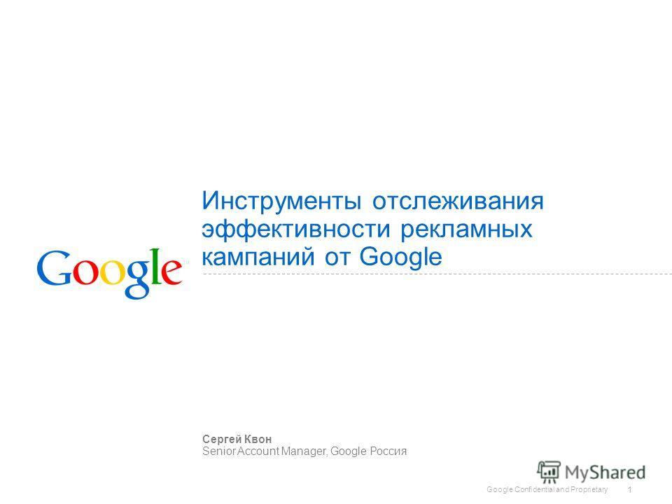 Google Confidential and Proprietary 1 Инструменты отслеживания эффективности рекламных кампаний от Google Сергей Квон Senior Account Manager, Google Россия