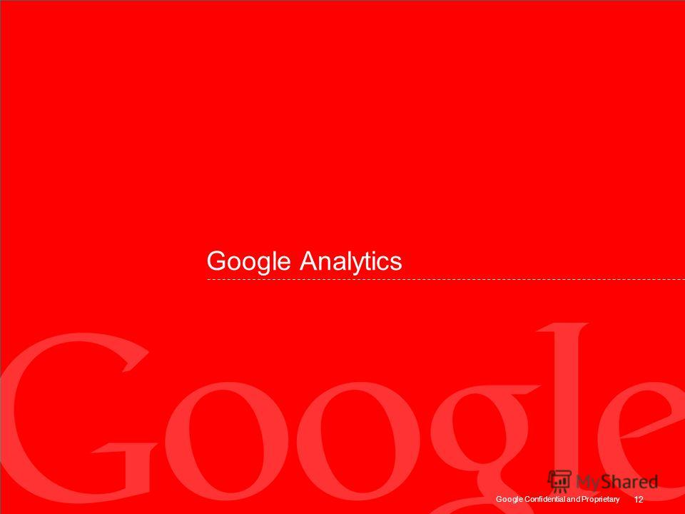 Google Confidential and Proprietary 12 Google Analytics