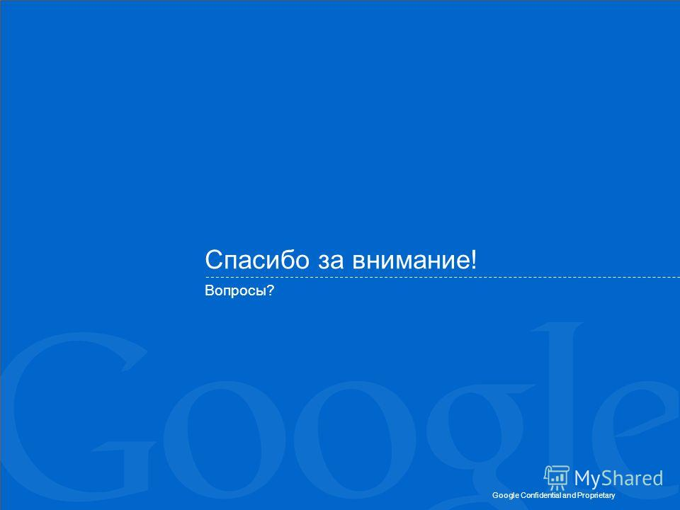 Google Confidential and Proprietary Спасибо за внимание! Вопросы?