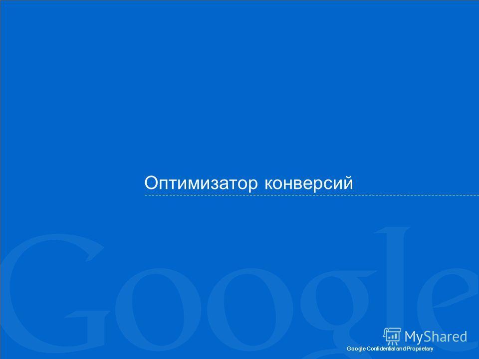 Google Confidential and Proprietary Оптимизатор конверсий