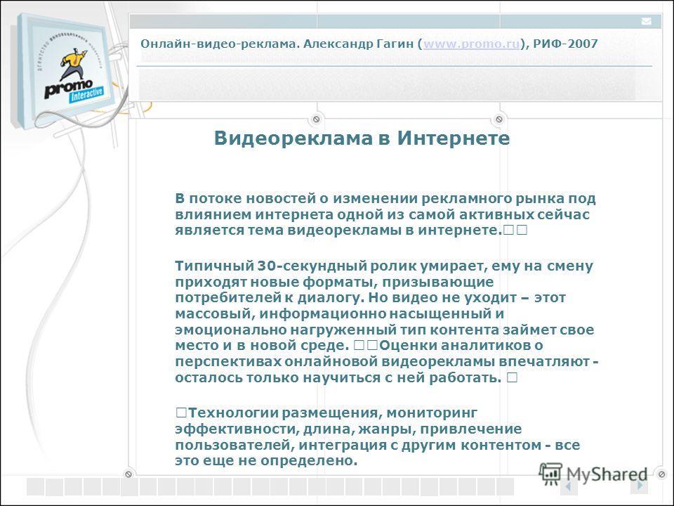 Онлайн-видео-реклама. Александр Гагин (www.promo.ru), РИФ-2007www.promo.ru Видеореклама в Интернете В потоке новостей о изменении рекламного рынка под влиянием интернета одной из самой активных сейчас является тема видеорекламы в интернете. Типичный