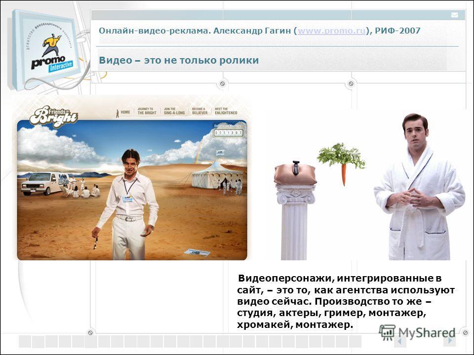Онлайн-видео-реклама. Александр Гагин (www.promo.ru), РИФ-2007www.promo.ru Видео – это не только ролики Видеоперсонажи, интегрированные в сайт, – это то, как агентства используют видео сейчас. Производство то же – студия, актеры, гример, монтажер, хр