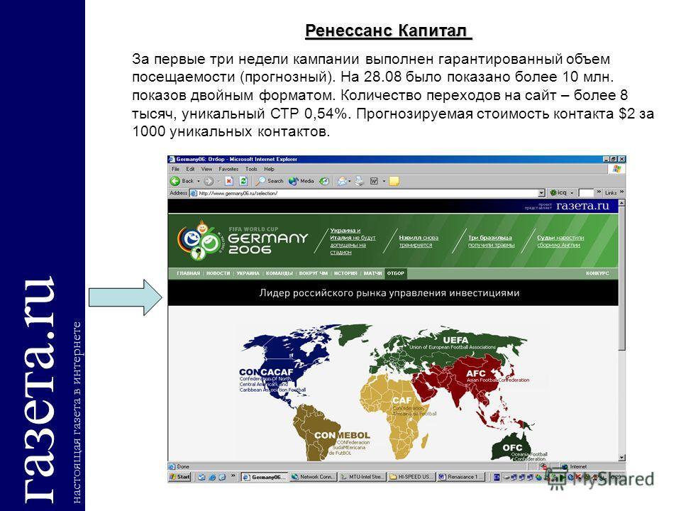 газета.ru настоящая газета в интернете Ренессанс Капитал За первые три недели кампании выполнен гарантированный объем посещаемости (прогнозный). На 28.08 было показано более 10 млн. показов двойным форматом. Количество переходов на сайт – более 8 тыс