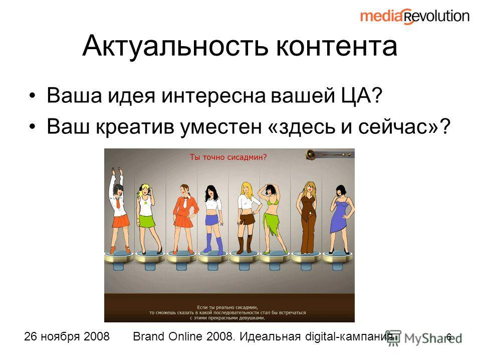 6 Brand Online 2008. Идеальная digital-кампания26 ноября 2008 Актуальность контента Ваша идея интересна вашей ЦА? Ваш креатив уместен «здесь и сейчас»?