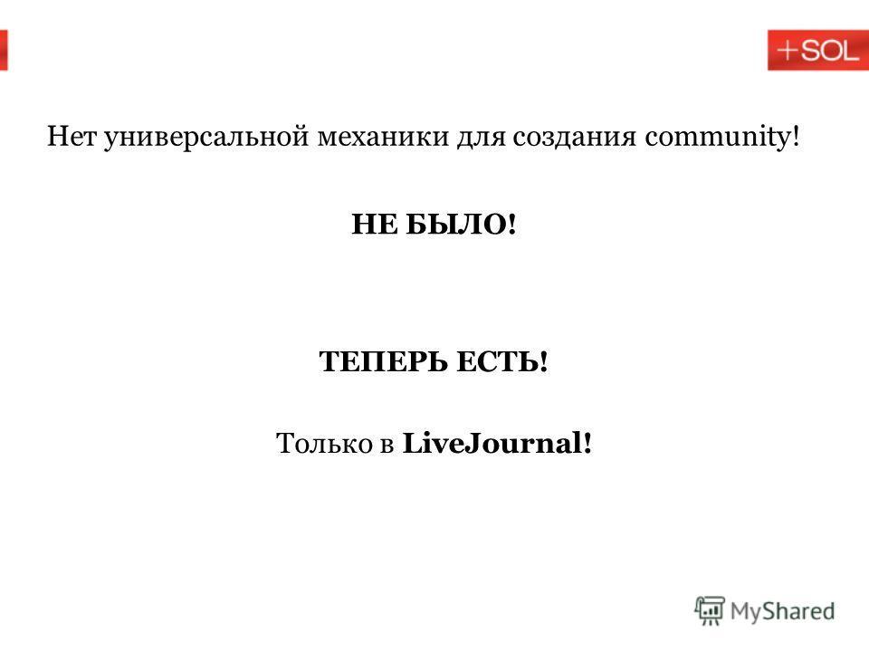 Нет универсальной механики для создания community! НЕ БЫЛО! ТЕПЕРЬ ЕСТЬ! Только в LiveJournal!