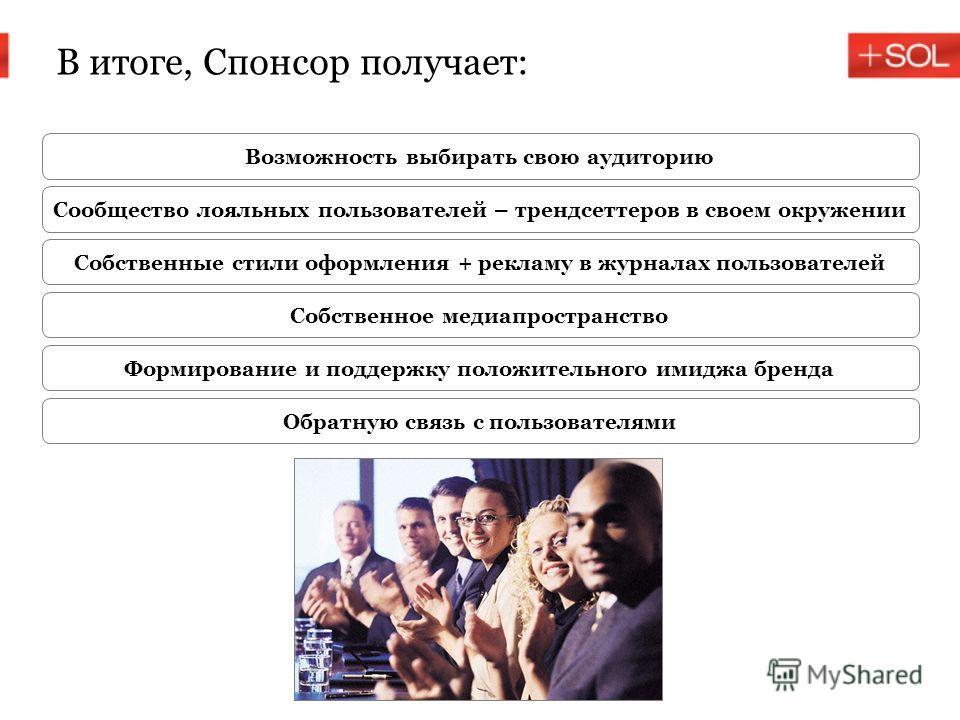 В итоге, Спонсор получает: Возможность выбирать свою аудиторию Сообщество лояльных пользователей – трендсеттеров в своем окружении Собственные стили оформления + рекламу в журналах пользователей Собственное медиапространство Формирование и поддержку