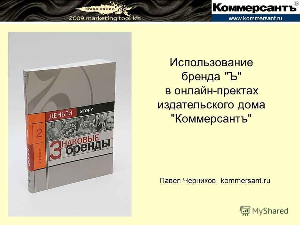 www.kommersant.ru Использование бренда Ъ в онлайн-пректах издательского дома Коммерсантъ Павел Черников, kommersant.ru