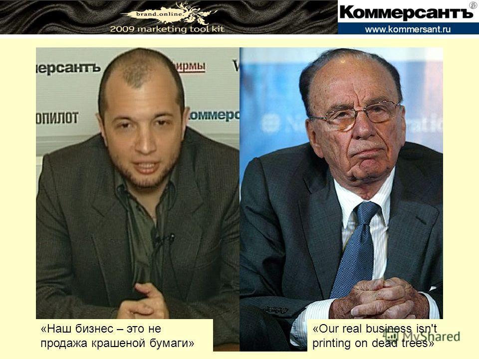 www.kommersant.ru «Наш бизнес – это не продажа крашеной бумаги» «Our real business isn't printing on dead trees»