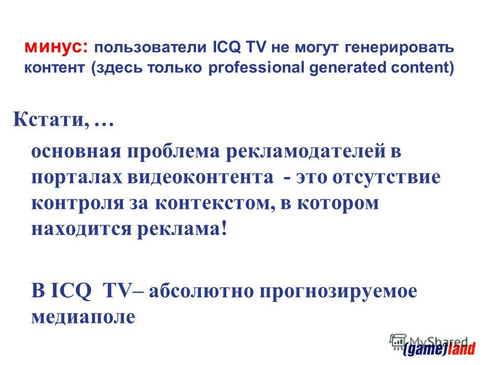 минус: пользователи ICQ TV не могут генерировать контент (здесь только professional generated content) Кстати, … основная проблема рекламодателей в порталах видеоконтента - это отсутствие контроля за контекстом, в котором находится реклама! В ICQ TV–