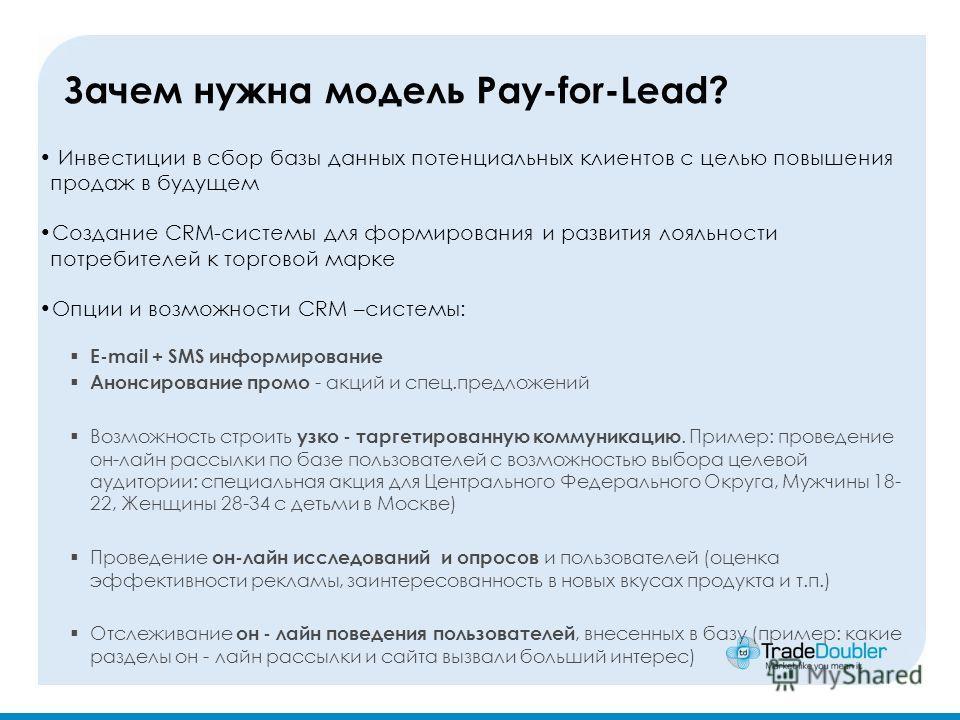 Зачем нужна модель Pay-for-Lead? Инвестиции в сбор базы данных потенциальных клиентов с целью повышения продаж в будущем Создание CRM-системы для формирования и развития лояльности потребителей к торговой марке Опции и возможности CRM –системы: E-mai