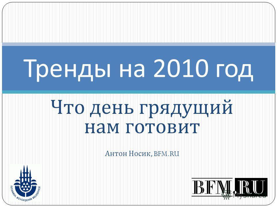 Что день грядущий нам готовит Антон Носик, BFM.RU Тренды на 2010 год