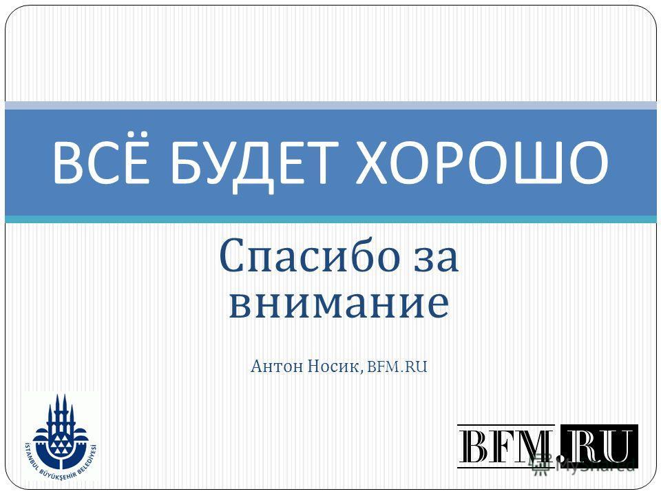 Спасибо за внимание Антон Носик, BFM.RU ВСЁ БУДЕТ ХОРОШО
