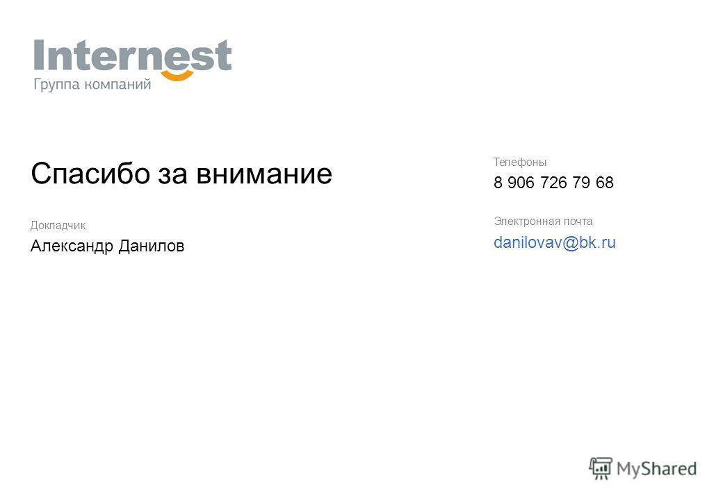 Телефоны 8 906 726 79 68 Электронная почта danilovav@bk.ru Спасибо за внимание Докладчик Александр Данилов