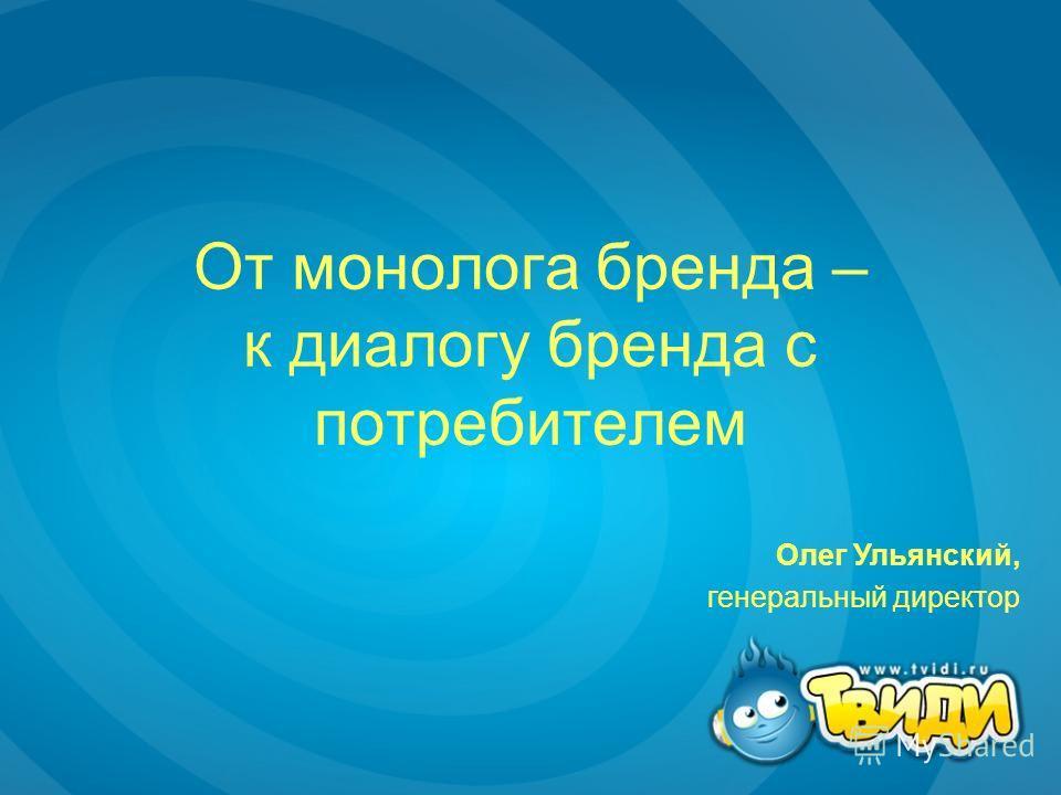 От монолога бренда – к диалогу бренда с потребителем Олег Ульянский, генеральный директор