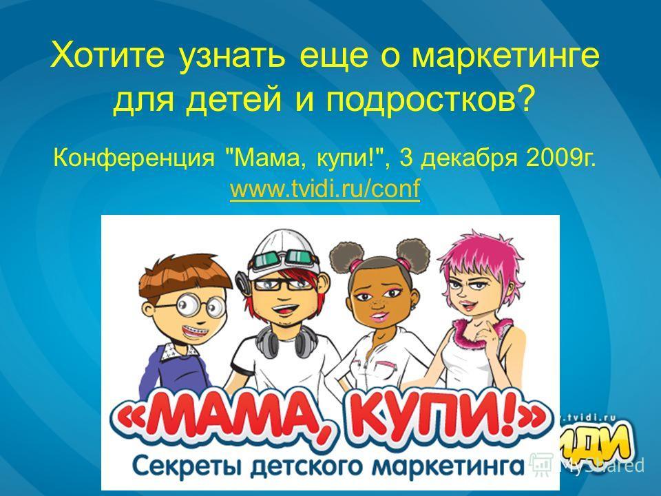 Хотите узнать еще о маркетинге для детей и подростков? Конференция Мама, купи!, 3 декабря 2009г. www.tvidi.ru/conf