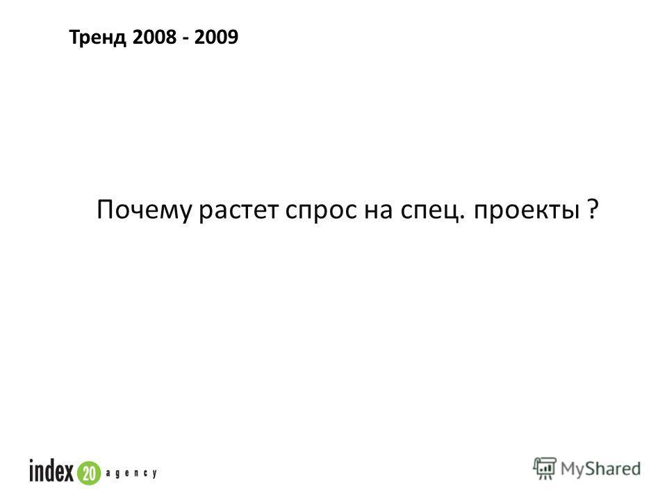 Тренд 2008 - 2009 Почему растет спрос на спец. проекты ?