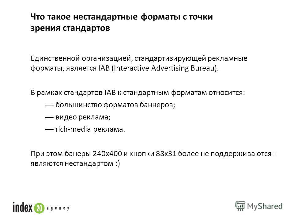 Что такое нестандартные форматы с точки зрения стандартов Единственной организацией, стандартизирующей рекламные форматы, является IAB (Interactive Advertising Bureau). В рамках стандартов IAB к стандартным форматам относится: большинство форматов ба