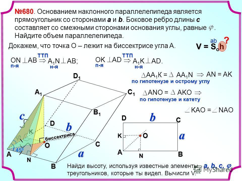 N c a b D1D1D1D1K N K A B CD Oбиссектриса 45 0 O 680 abс 680. Основанием наклонного параллелепипеда является прямоугольник со сторонами a и b. Боковое ребро длины с составляет со смежными сторонами основания углы, равные. Найдите объем параллелепипед