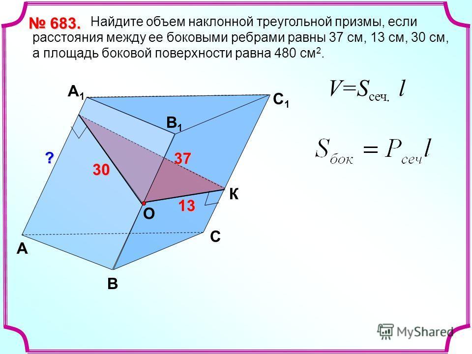 А B ? C 1 B1B1 А1А1 C 30 30 30 30 13 Найдите объем наклонной треугольной призмы, если расстояния между ее боковыми ребрами равны 37 см, 13 см, 30 см, а площадь боковой поверхности равна 480 см 2. 683. 683. К О37 V=S сеч. l