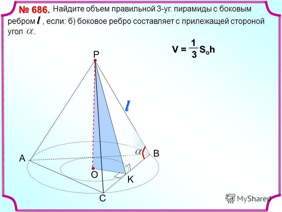 А С Р О l Найдите объем правильной 3-уг. пирамиды с боковым ребром l, если: б) боковое ребро составляет с прилежащей стороной угол. 686. 686. V = S o h 13 В l K