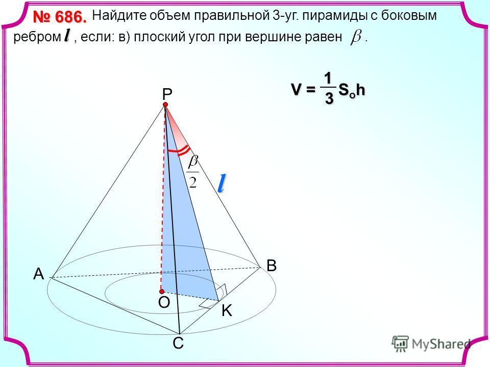 А С Р О l Найдите объем правильной 3-уг. пирамиды с боковым ребром l, если: в) плоский угол при вершине равен. 686. 686. V = S o h 13 В l K