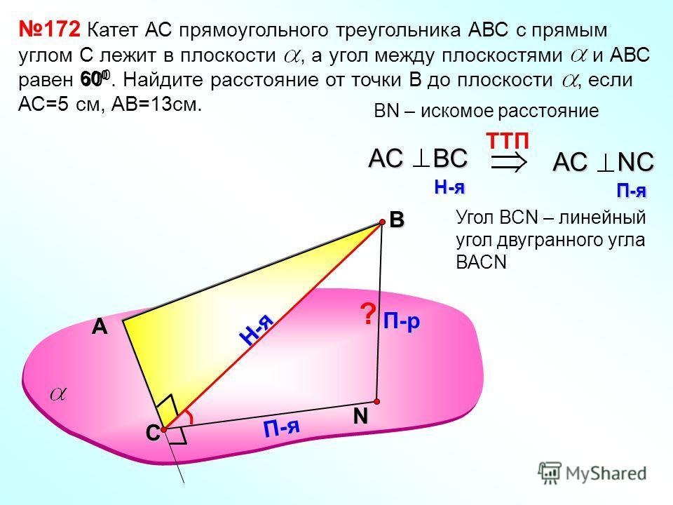 N TTП АС ВС H-я H-я АС NС П-я П-я Угол ВСN – линейный угол двугранного угла ВАСN 172 Катет АС прямоугольного треугольника АВС с прямым углом С лежит в плоскости, а угол между плоскостями и АВС равен 60 0. Найдите расстояние от точки В до плоскости, е