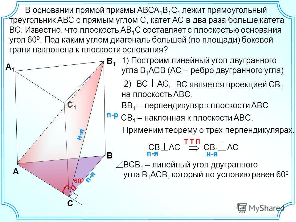 В основании прямой призмы АВСА 1 В 1 С 1 лежит прямоугольный треугольник АВС с прямым углом С, катет АС в два раза больше катета ВС. Известно, что плоскость АВ 1 С составляет с плоскостью основания угол 60 0. Под каким углом диагональ большей (по пло