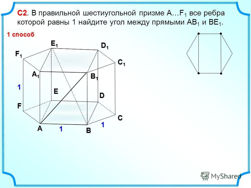 С2 С2. В правильной шестиугольной призме А…F 1 все ребра которой равны 1 найдите угол между прямыми АВ 1 и ВЕ 1. А B C D E F А1А1А1А1 B1B1B1B1 C1C1C1C1 D1D1D1D1 E1E1E1E1 F1F1F1F1 1 1 1 1 способ