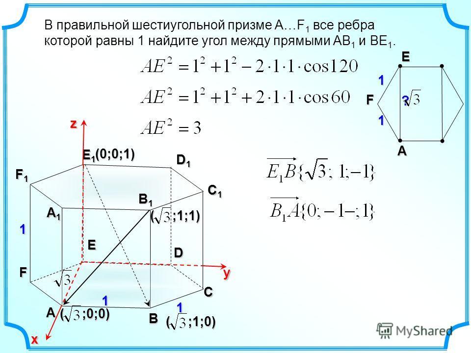 В правильной шестиугольной призме А…F 1 все ребра которой равны 1 найдите угол между прямыми АВ 1 и ВЕ 1. А B C D E F А1А1А1А1 D1D1D1D1 E1E1E1E1 F1F1F1F1 1 1 1 х yz1 1 FEА ? (0;0;1) ( ;0;0) ( ;1;0) B1B1B1B1 C1C1C1C1 ( ;1;1)