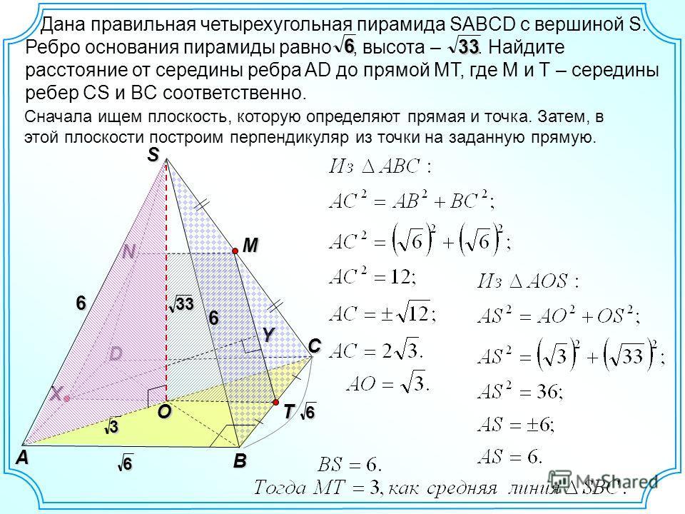 Дана правильная четырехугольная пирамида SABCD с вершиной S. Ребро основания пирамиды равно, высота –. Найдите расстояние от середины ребра AD до прямой MT, где M и T – середины ребер CS и BC соответственно.6 33 Сначала ищем плоскость, которую опреде