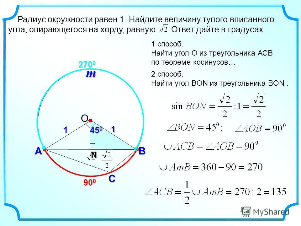 Радиус окружности равен 1. Найдите величину тупого вписанного угла, опирающегося на хорду, равную. Ответ дайте в градусах. С АB 900900900900 270 0 m 1 способ. Найти угол О из треугольника АСВ по теореме косинусов… 2 способ. Найти угол BON из треуголь