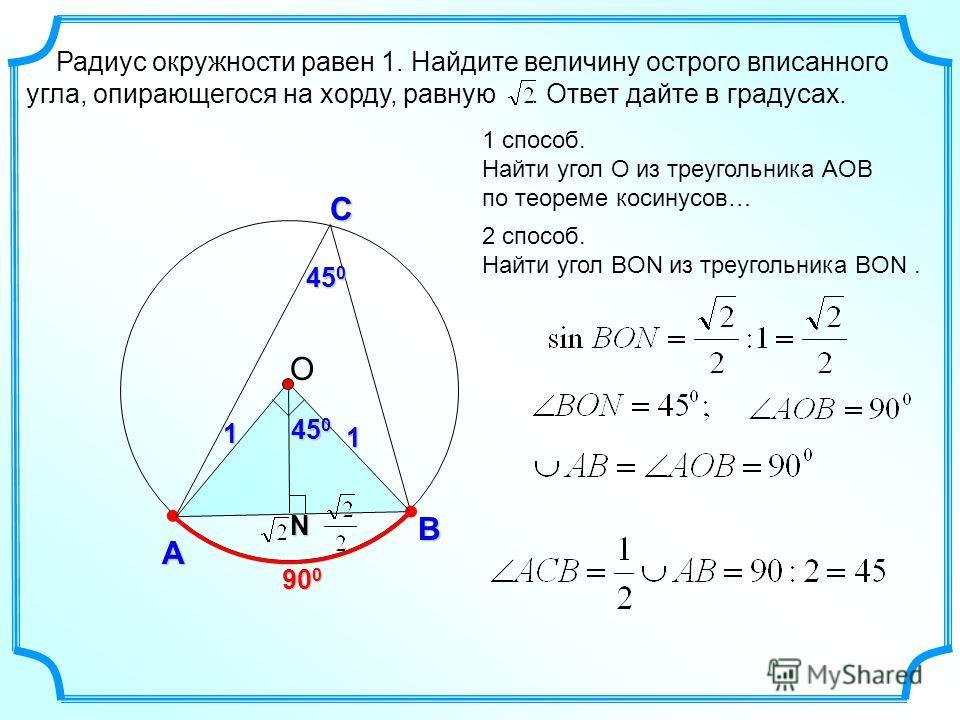 Радиус окружности равен 1. Найдите величину острого вписанного угла, опирающегося на хорду, равную. Ответ дайте в градусах. С А B 900900900900 1 способ. Найти угол О из треугольника АOВ по теореме косинусов… 2 способ. Найти угол BON из треугольника В