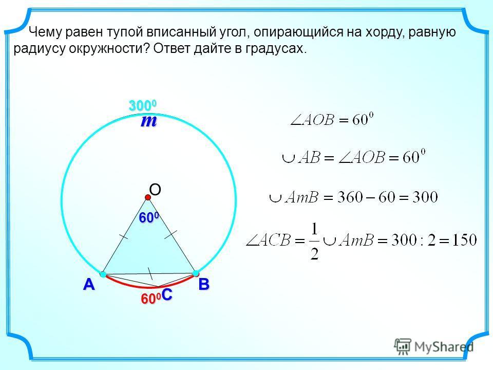 Чему равен тупой вписанный угол, опирающийся на хорду, равную радиусу окружности? Ответ дайте в градусах. С АB 600600600600 60 0 О 300 0 m