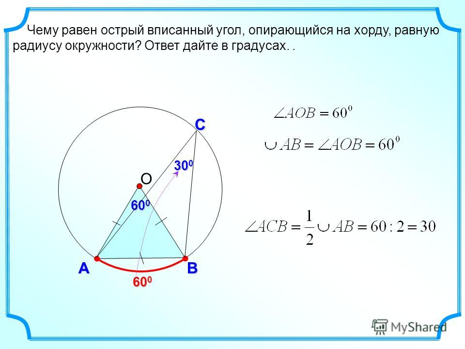 Чему равен острый вписанный угол, опирающийся на хорду, равную радиусу окружности? Ответ дайте в градусах.. АB 600600600600 60 0 О С 30 0