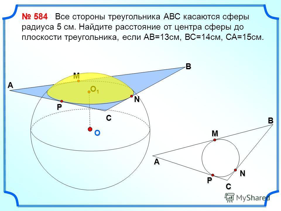 O B М N C P A O1O1O1O1 CМA BNP 584 584 Все стороны треугольника АВС касаются сферы радиуса 5 см. Найдите расстояние от центра сферы до плоскости треугольника, если АВ=13см, ВС=14см, СА=15см.