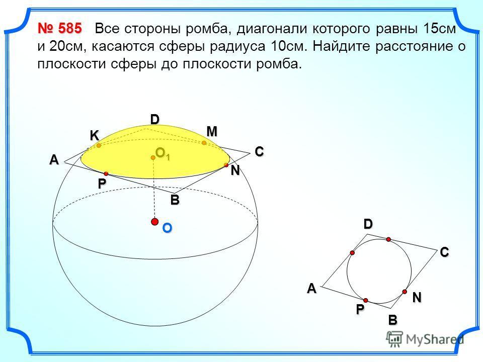 O D N B P A O1O1O1O1 C D A BNP 585 585 Все стороны ромба, диагонали которого равны 15см и 20см, касаются сферы радиуса 10см. Найдите расстояние о плоскости сферы до плоскости ромба. M K C