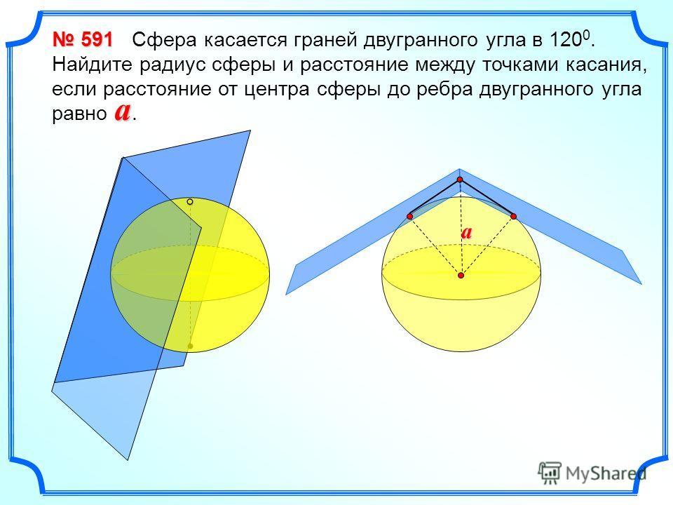 591 591 Сфера касается граней двугранного угла в 120 0. Найдите радиус сферы и расстояние между точками касания, если расстояние от центра сферы до ребра двугранного угла равно. a a