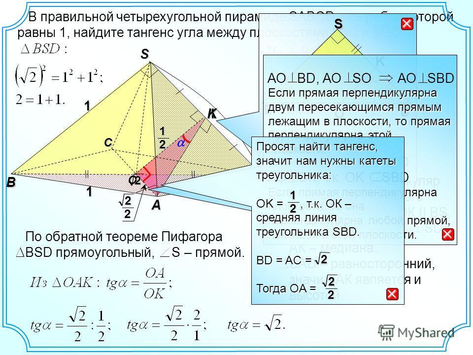 В правильной четырехугольной пирамиде SABCD, все ребра которой равны 1, найдите тангенс угла между плоскостями SAD и SBD. B D S A 1 C 1 1 О K 2 По обратной теореме Пифагора BSD прямоугольный, S – прямой. Опустим перпендикуляр на ребро двугранного угл