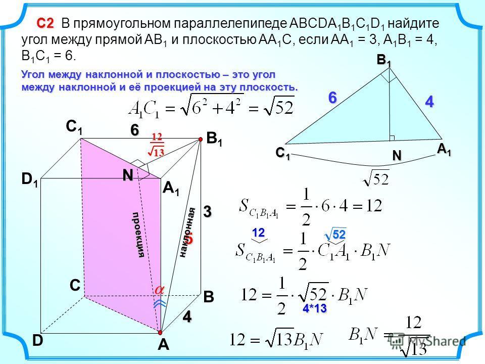 C D A B D1D1 C1C1 B1B1 A1A1 4 С2 С2 В прямоугольном параллелепипеде ABCDA 1 B 1 C 1 D 1 найдите угол между прямой AB 1 и плоскостью AA 1 C, если AA 1 = 3, A 1 B 1 = 4, B 1 C 1 = 6. 3 6 N В1В1В1В1 С1С1С1С1 А1А1А1А1 4 6 N Угол между наклонной и плоскос