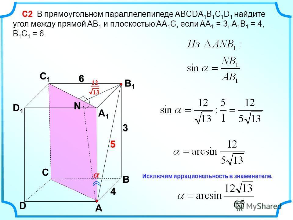 C D A B D1D1 C1C1 B1B1 A1A1 4 С2 С2 В прямоугольном параллелепипеде ABCDA 1 B 1 C 1 D 1 найдите угол между прямой AB 1 и плоскостью AA 1 C, если AA 1 = 3, A 1 B 1 = 4, B 1 C 1 = 6. 3 6 N 5 1312 Исключим иррациональность в знаменателе.